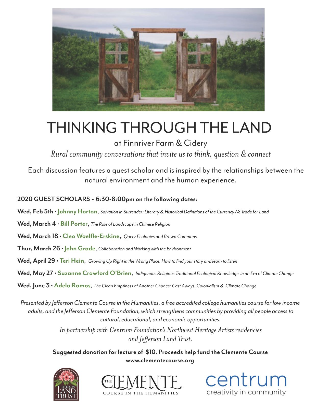 Join us and our partners Jefferson Clemente Foundation, Finnriver and Centrum in rural community conversations that invite us to think, question & connect. Each discussion features a guest scholar and is inspired by the relationships between the natural environment and the human experience. Events are from 6:30 - 8:00 pm in the Finnriver Cider Garden. Food and drink are available onsite for purchase. 2020 GUEST SCHOLARS Wed, Feb 5th • Johnny Horton, Salvation in Surrender: Literary & Historical Definitions of the Currency We Trade for Land Wed, March 4 • Bill Porter, The Role of Landscape in Chinese Religion Wed, March 18 • Cleo Woelfle-Erskine, Queer Ecologies and Brown Commons Thur, March 26 • John Grade, Collaboration and Working with the Environment Wed, April 29 • Teri Hein, Growing Up Right in the Wrong Place: How to find your story and learn to listen Wed, May 27 • Suzanne Crawford O'Brien, Indigenous Religious Traditional Ecological Knowledge in an Era of Climate Change Wed, June 3 • Adela Ramos, The Clean Emptiness of Another Chance: Cast Aways, Colonialism & Climate Change Presented by our partner Jefferson Clemente Course in the Humanities, a free accredited college humanities course for low income adults, and the Jefferson Clemente Foundation, which strengthens communities by providing all people access to cultural, educational, and economic opportunities. In partnership with Centrum Foundation's Northwest Heritage Artists residencies and Jefferson Land Trust Suggested donation for lecture of $10. Proceeds help fund the Jefferson Clemente Course.